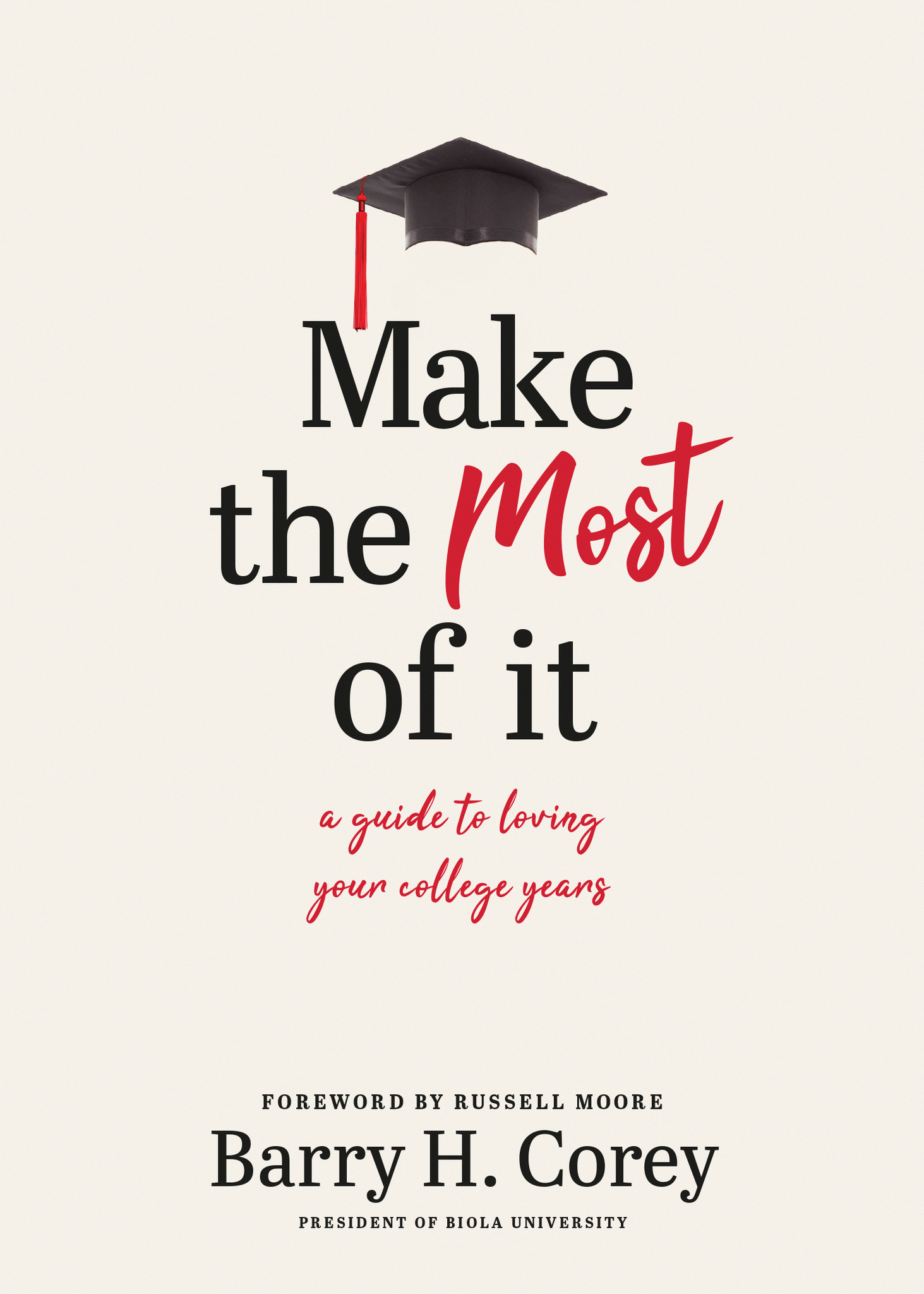 Cover image with text: Make the Most of it, a guide to loving your college years, by Barry H. Corey, president of Biola University, foreword by Russell Moore.